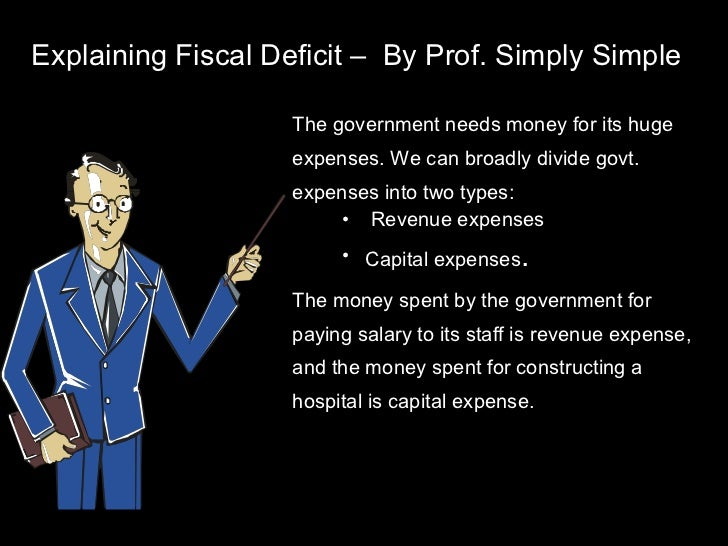 Explaining Fiscal Deficit –  By Prof. Simply Simple <ul><li>The government needs money for its huge expenses. We can broad...