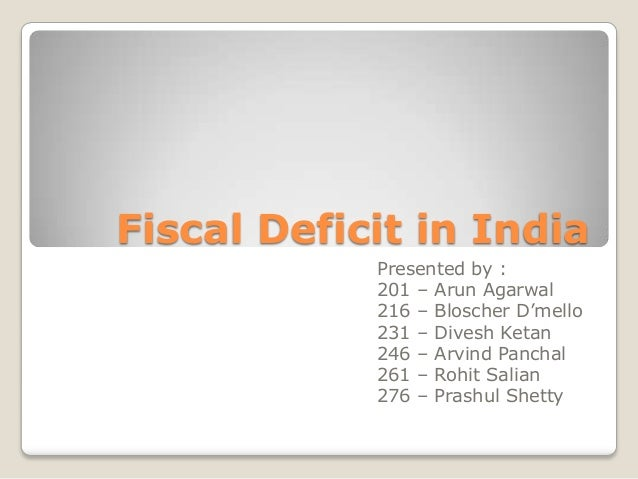 Fiscal Deficit in India            Presented by :            201 – Arun Agarwal            216 – Bloscher D'mello         ...