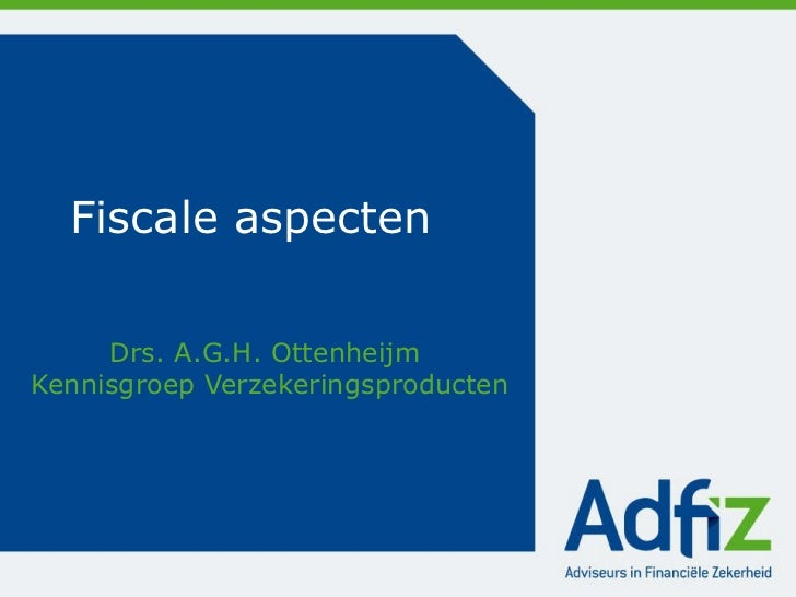 Fiscale aspecten Drs. A.G.H. Ottenheijm  Kennisgroep Verzekeringsproducten