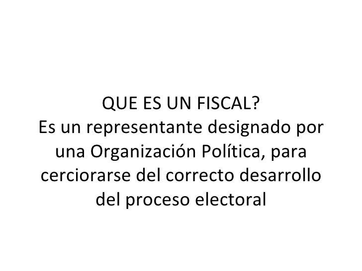 QUE ES UN FISCAL? Es un representante designado por una Organización Política, para cerciorarse del correcto desarrollo de...