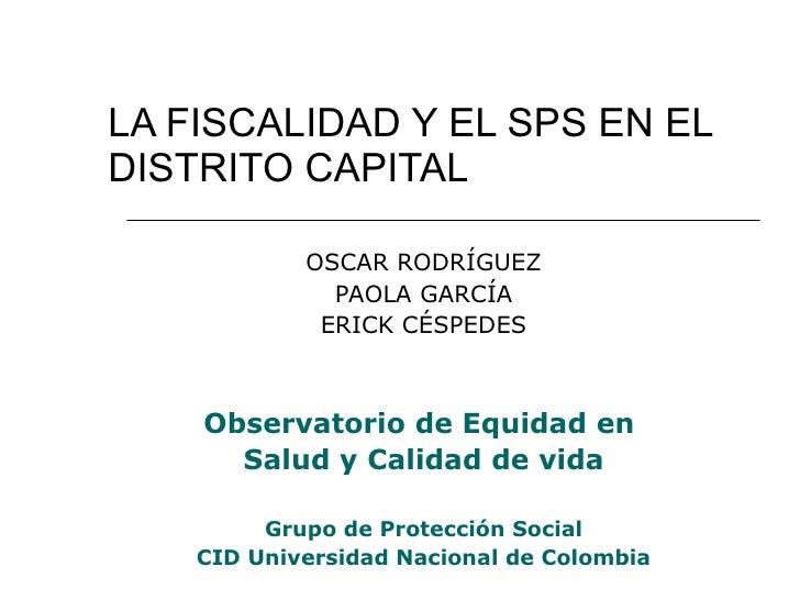 LA FISCALIDAD Y EL SPS EN EL DISTRITO CAPITAL OSCAR RODRÍGUEZ PAOLA GARCÍA ERICK CÉSPEDES Observatorio de Equidad en  Salu...