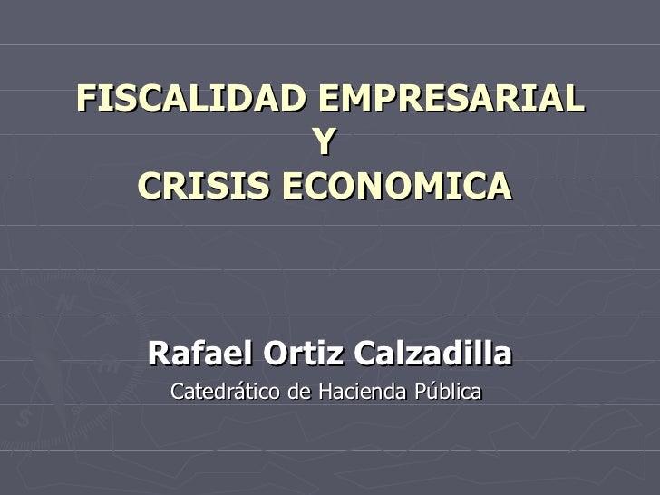 FISCALIDAD EMPRESARIAL Y   CRISIS ECONOMICA  Rafael Ortiz Calzadilla Catedrático de Hacienda Pública