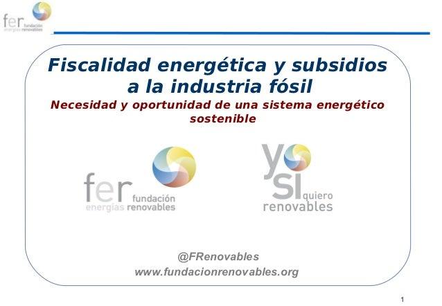 1 Actividades a programar Fiscalidad energética y subsidios a la industria fósil Necesidad y oportunidad de una sistema en...