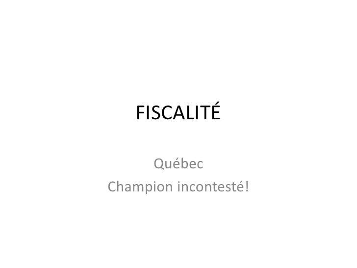 FISCALITÉ<br />Québec<br />Champion incontesté!<br />