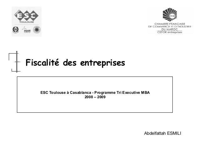 Fiscalité des entreprises  ESC Toulouse à Casablanca - Programme Tri Executive MBA 2008 – 2009  Abdelfattah ESMILI