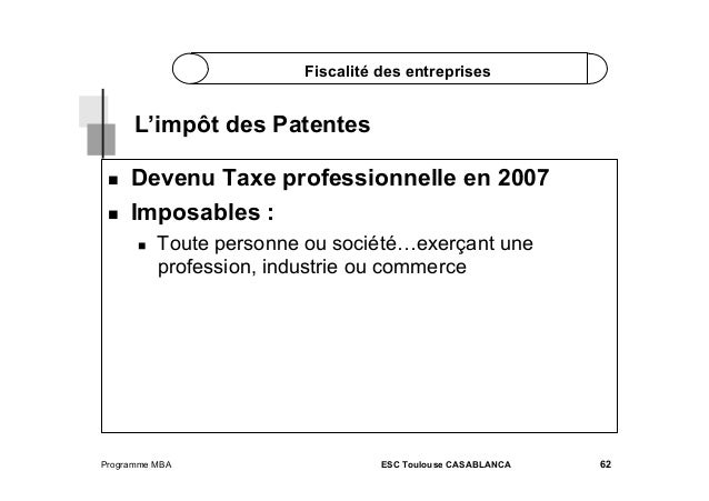 Fiscalité des entreprises  L'impôt des Patentes    Devenu Taxe professionnelle en 2007 Imposables :   Toute personne...