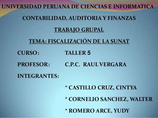 UNIVERSIDAD PERUANA DE CIENCIAS E INFORMATICA CONTABILIDAD, AUDITORIA Y FINANZAS TRABAJO GRUPAL TEMA: FISCALIZACIÓN DE LA ...