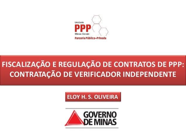 FISCALIZAÇÃO E REGULAÇÃO DE CONTRATOS DE PPP:  CONTRATAÇÃO DE VERIFICADOR INDEPENDENTE                ELOY H. S. OLIVEIRA