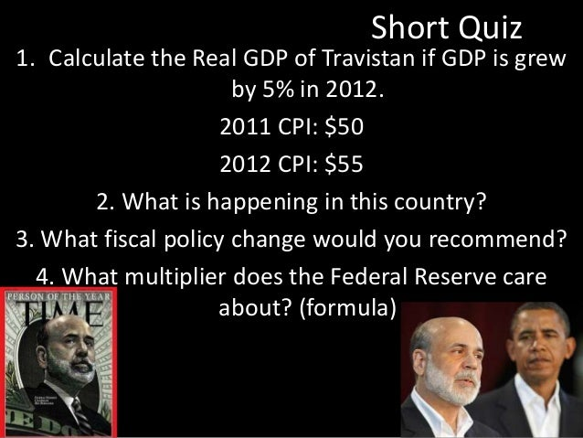 Short Quiz 1. Calculate the Real GDP of Travistan if GDP is grew by 5% in 2012. 2011 CPI: $50 2012 CPI: $55 2. What is hap...