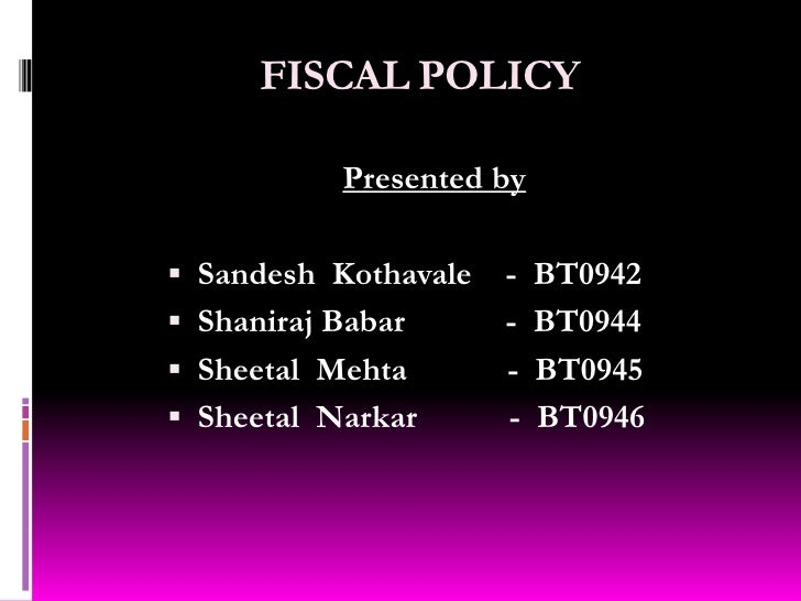 FISCAL POLICY<br />Presented by <br />SandeshKothavale    -  BT0942<br />Shaniraj Babar            -  BT0944<br />Sheetal ...