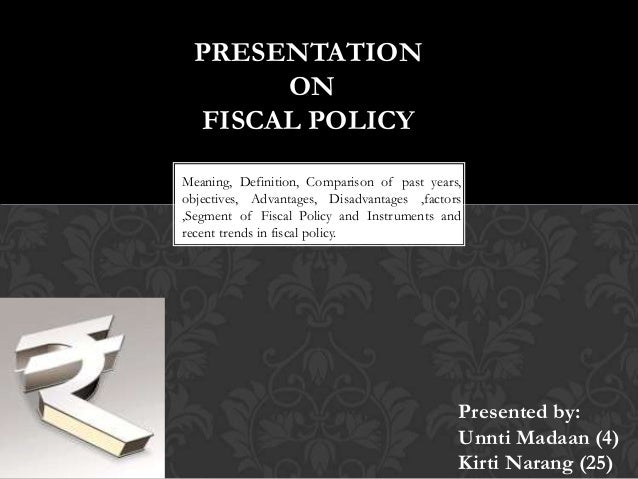 PRESENTATION ON FISCAL POLICY Meaning, Definition, Comparison of past years, objectives, Advantages, Disadvantages ,factor...