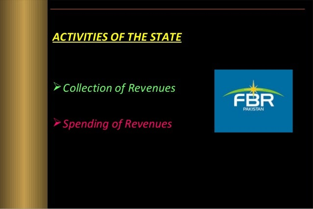 ACTIVITIES OF THE STATE ( cont.) • Collection of Revenues  Taxes  Fees  Fines  Loan – Internal Loans – External Loans