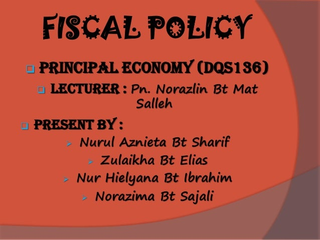 FISCAL POLICY  PRINCIPAL ECONOMY (dqs136)  LECTURER : Pn. Norazlin Bt Mat Salleh  PRESENT BY :  Nurul Aznieta Bt Shari...
