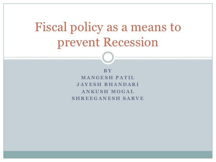 Fiscal policy as a means to    prevent Recession              BY        MANGESH PATIL       JAYESH BHANDARI        ANKUSH ...