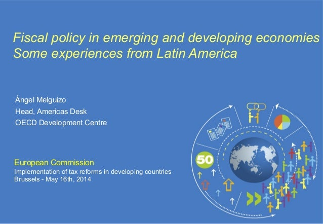 European Commission Implementation of tax reforms in developing countries Brussels - May 16th, 2014 Fiscal policy in emerg...