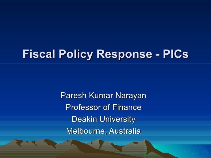 Fiscal Policy Response - PICs         Paresh Kumar Narayan        Professor of Finance         Deakin University        Me...