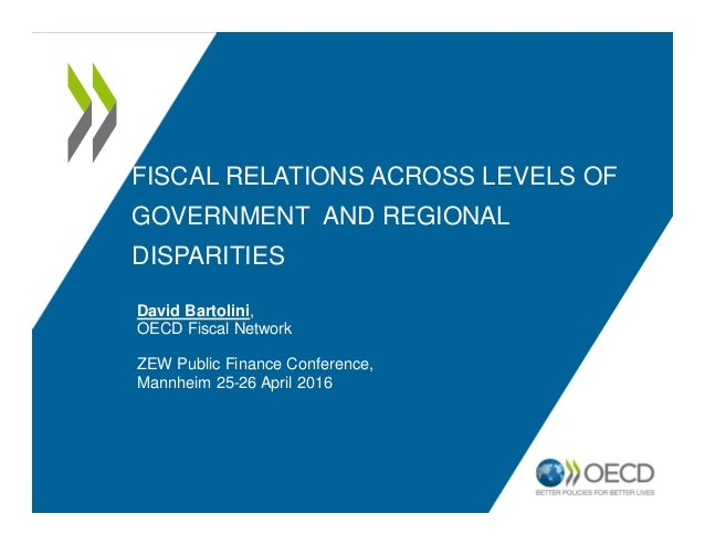FISCAL RELATIONS ACROSS LEVELS OF GOVERNMENT AND REGIONAL DISPARITIES David Bartolini, OECD Fiscal Network ZEW Public Fina...
