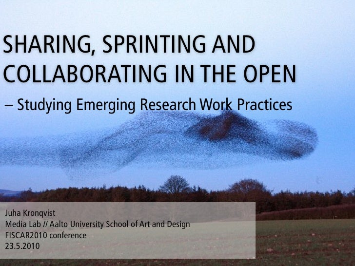 SHARING, SPRINTING AND COLLABORATING IN THE OPEN – Studying Emerging Research Work Practices     Juha Kronqvist Media Lab ...