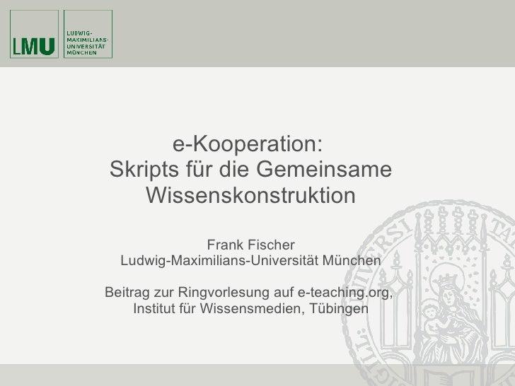 e-Kooperation:   Skripts für die Gemeinsame Wissenskonstruktion Frank Fischer Ludwig-Maximilians-Universität München Bei...