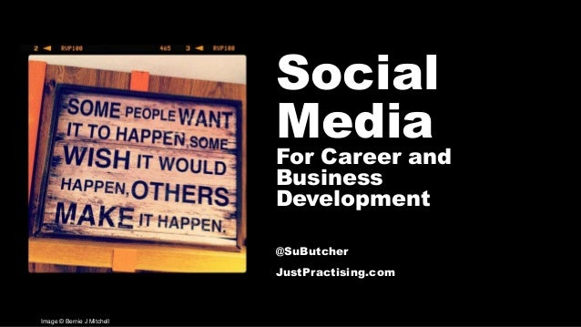 Social Media For Career and Business Development @SuButcher JustPractising.com Image © Bernie J Mitchell