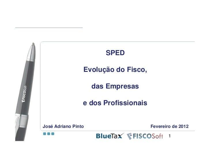 SPED                 Evolução do Fisco,                     das Empresas                 e dos ProfissionaisJosé Adriano P...