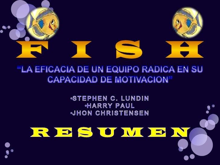 """F   I   S   H<br />""""LA EFICACIA DE UN EQUIPO RADICA EN SU CAPACIDAD DE MOTIVACION""""<br /><ul><li>STEPHEN C. LUNDIN"""