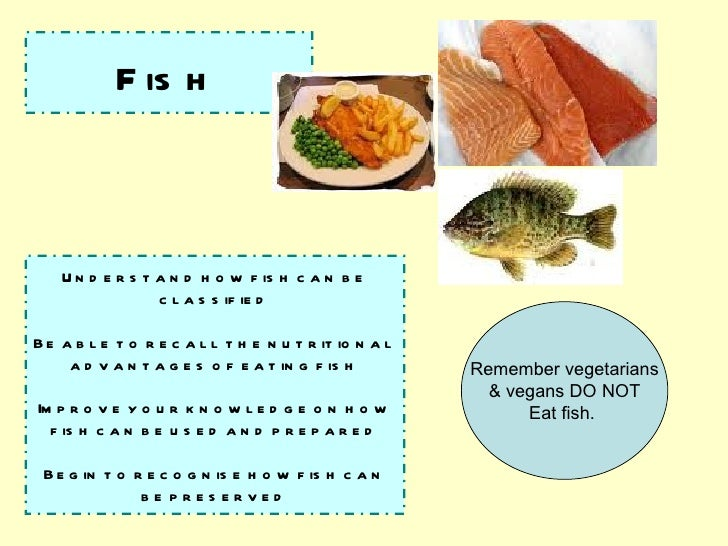 Fish Understand how fish can be classified Be able to recall the nutritional advantages of eating fish Improve your knowle...