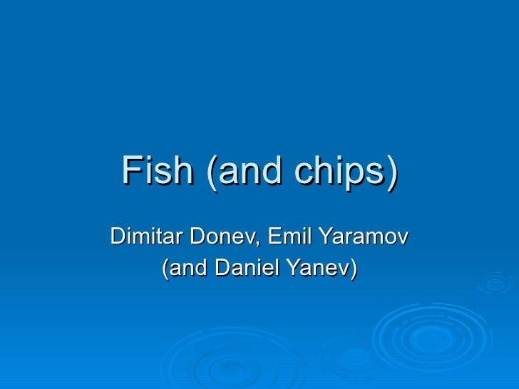 Fish (and chips) Dimitar Donev, Emil Yaramov (and Daniel Yanev)