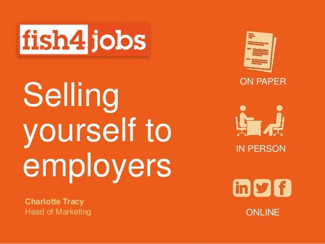 Selling yourself to employers ON PAPER IN PERSON ONLINE Charlotte Tracy Head of Marketing