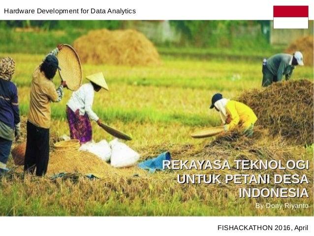 REKAYASA TEKNOLOGIREKAYASA TEKNOLOGI UNTUK PETANI DESAUNTUK PETANI DESA INDONESIAINDONESIA FISHACKATHON 2016, April By Don...