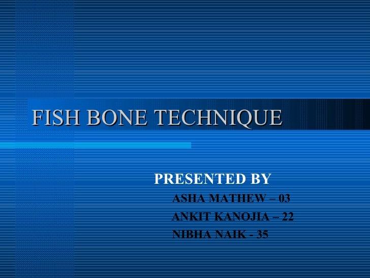 FISH BONE TECHNIQUE PRESENTED BY ASHA MATHEW – 03   ANKIT KANOJIA – 22 NIBHA NAIK - 35