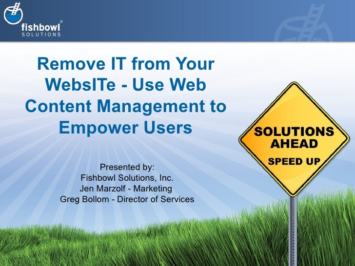 Remove IT from Your WebsITe - Use Web Content Management to Empower Users Presented by: Fishbowl Solutions, Inc. Jen Marzo...