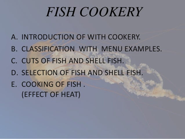 FISH COOKERY A. INTRODUCTION OF WITH COOKERY. B. CLASSIFICATION WITH MENU EXAMPLES. C. CUTS OF FISH AND SHELL FISH. D. SEL...