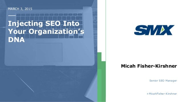 MARCH 3, 2015 Injecting SEO Into Your Organization's DNA Micah Fisher-Kirshner Senior SEO Manager +MicahFisher-Kirshner