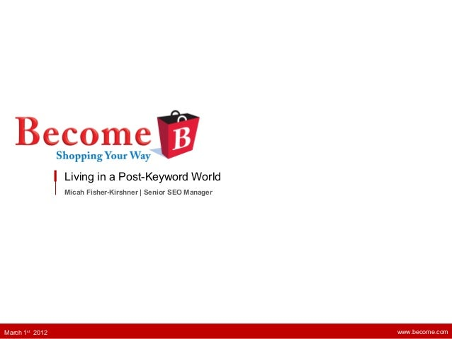 Living in a Post-Keyword World Micah Fisher-Kirshner   Senior SEO Manager www.become.comMarch 1st 2012
