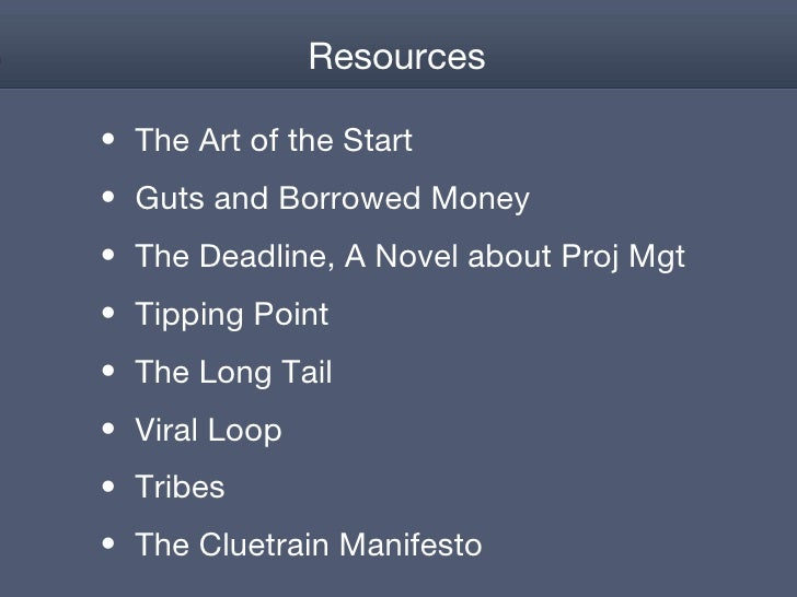 Resources <ul><li>The Art of the Start </li></ul><ul><li>Guts and Borrowed Money </li></ul><ul><li>The Deadline, A Novel a...