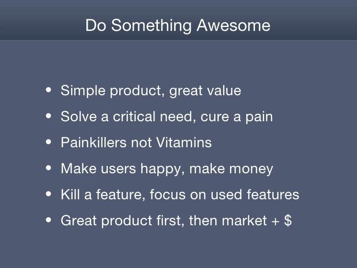 Do Something Awesome <ul><li>Simple product, great value </li></ul><ul><li>Solve a critical need, cure a pain </li></ul><u...