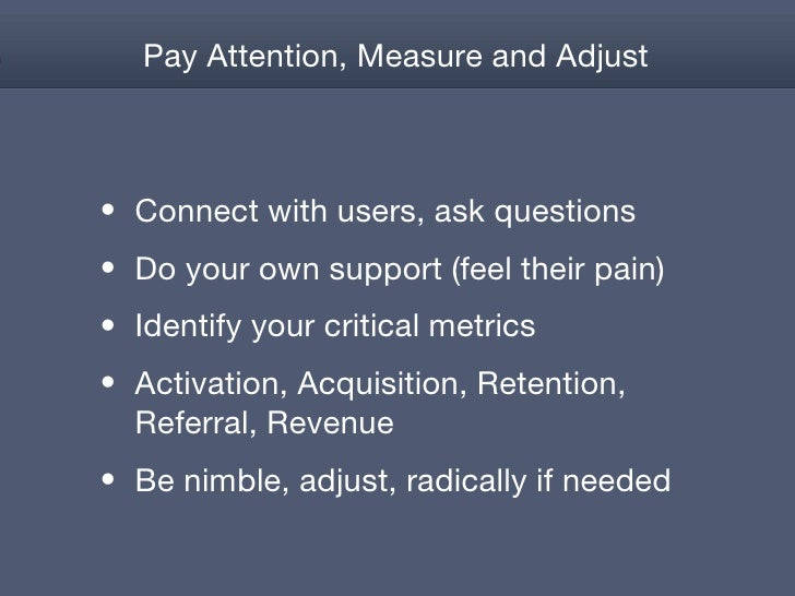 Pay Attention, Measure and Adjust <ul><li>Connect with users, ask questions </li></ul><ul><li>Do your own support (feel th...
