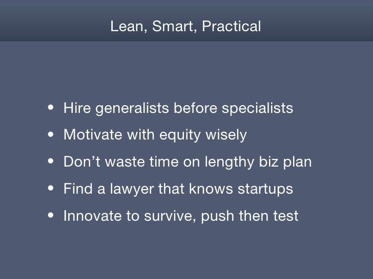 Lean, Smart, Practical <ul><li>Hire generalists before specialists </li></ul><ul><li>Motivate with equity wisely </li></ul...