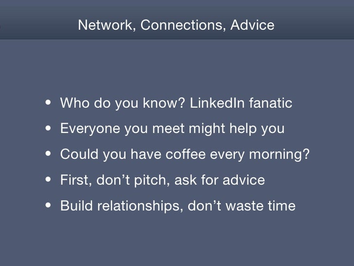 Network, Connections, Advice <ul><li>Who do you know? LinkedIn fanatic </li></ul><ul><li>Everyone you meet might help you ...