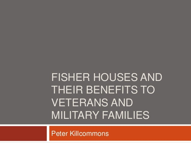 FISHER HOUSES AND THEIR BENEFITS TO VETERANS AND MILITARY FAMILIES Peter Killcommons