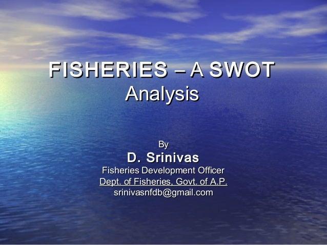 FISHERIESFISHERIES – A– A SWOTSWOT AnalysisAnalysis ByBy D. SrinivasD. Srinivas Fisheries Development OfficerFisheries Dev...