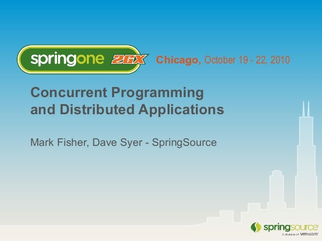 Chicago, October 19 - 22, 2010 Concurrent Programming and Distributed Applications Mark Fisher, Dave Syer - SpringSource