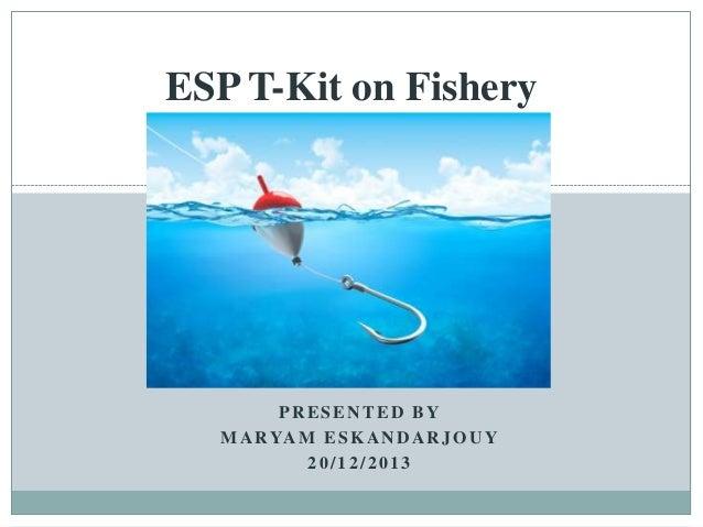 ESP T-Kit on Fishery  PRESENTED BY M A R YA M E S K A N D A R J O U Y 20/12/2013