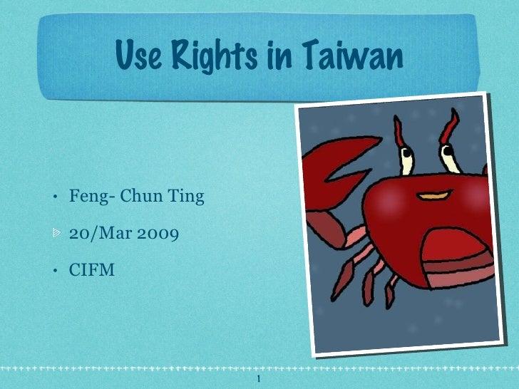 Use Rights in Taiwan <ul><li>Feng- Chun Ting  </li></ul><ul><li>20/Mar 2009 </li></ul><ul><li>CIFM </li></ul>