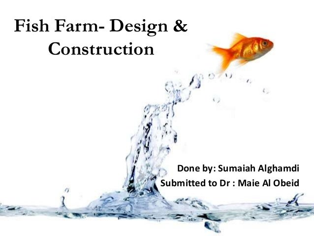 Fish Farm- Design & Construction Done by: Sumaiah Alghamdi Submitted to Dr : Maie Al Obeid