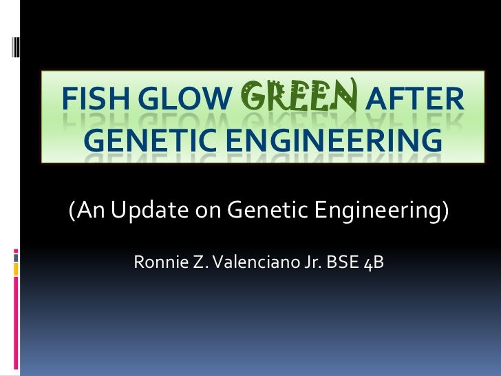 FISH GLOW GREEN AFTER GENETIC ENGINEERING(An Update on Genetic Engineering)     Ronnie Z. Valenciano Jr. BSE 4B
