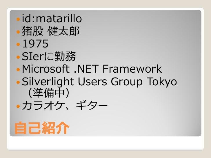  id:matarillo  猪股 健太郎  1975  SIerに勤務  Microsoft .NET Framework  Silverlight Users Group Tokyo   (準備中)  カラオケ、ギター  自己...