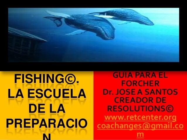 FISHING©. LA ESCUELA DE LA PREPARACIO GUIA PARA EL FORCHER Dr. JOSE A SANTOS CREADOR DE RESOLUTIONS© www.retcenter.org coa...