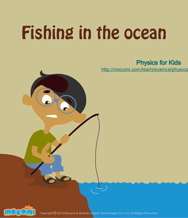 Fishing in the ocean Physics for Kids  http://mocomi.com/learn/science/physics  F UN FOR ME!  Copyright © 2012 Mocomi & An...